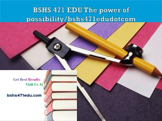 BSHS 471 EDU The power of possibility/bshs471edudotcom
