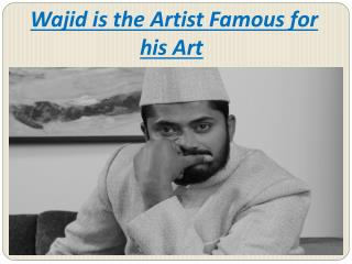 Wajid is the Artist Fammous for his Art