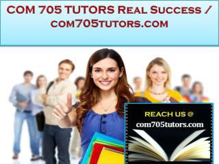 COM 705 TUTORS Real Success /com705tutors.com