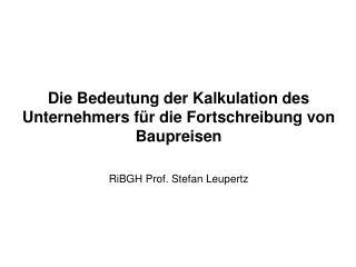 Die Bedeutung der Kalkulation des Unternehmers f r die Fortschreibung von Baupreisen  RiBGH Prof. Stefan Leupertz