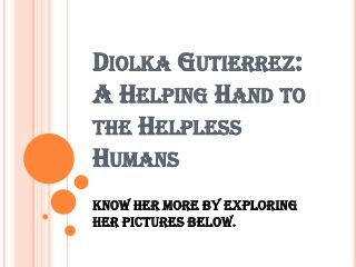 Diolka Gutierrez: A Helping Hand to the Helpless Humans
