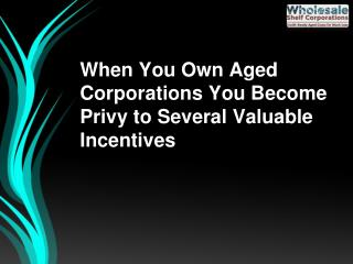When You Own Aged Corporations You Become Privy to Several Valuable Incentives