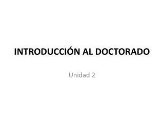INTRODUCCIÓN AL DOCTORADO Unidad 2