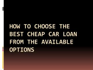How To Choose The Best Cheap Car Loan From The Available Options
