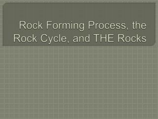 Rock Forming Process, the Rock Cycle, and THE Rocks