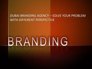 DUBAI BRANDING AGENCY – SOLVE YOUR PROBLEM WITH DIFFERENT PERSPECTIVE