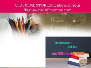 CIS 105MENTOR Education on Your Terms/cis105mentor.com