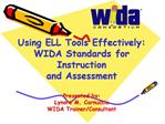 Using ELL Tools Effectively:  WIDA Standards for Instruction and Assessment  Presented by: Lynore M. Carnuccio WIDA Trai