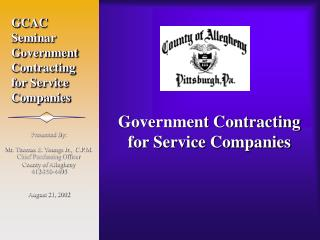 Presented By:    Mr. Thomas E. Youngs Jr.,  C.P.M. Chief Purchasing Officer County of Allegheny 412-350-4495   August 21
