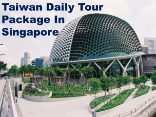 Want Taiwan Daily Tour Package In Singapore