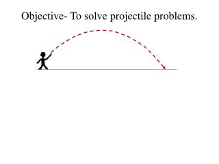 Objective- To solve projectile problems.