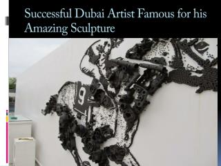 Successful Dubai Artist famous for his Amazing Sculpture