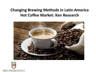 Changing Brewing Methods in Latin America Hot Coffee Market: Ken Research