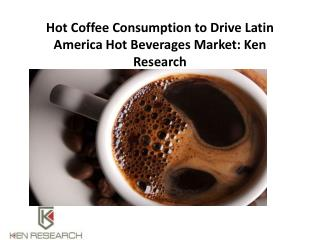 Hot Coffee Consumption to Drive Latin America Hot Beverages Market: Ken Research