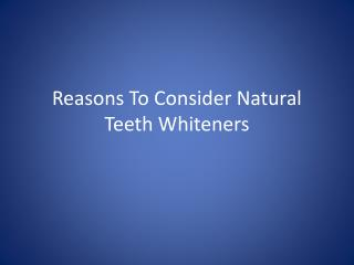 Reasons To Consider Natural Teeth Whiteners