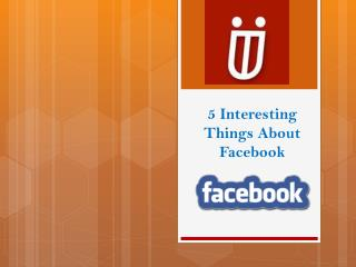 5 Interesting Things About Facebook