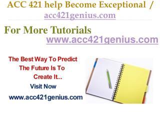 ACC 421 help Become Exceptional  / acc421genius.com