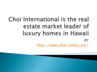 Choi International is the real estate market leader of luxury homes in Hawaii
