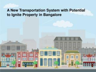 A New Transportation System with Potential To Ignite Property in Bangalore