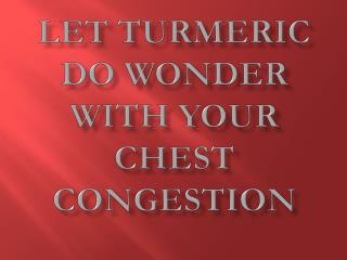 Let Turmeric Do Wonder With Your Chest Congestion