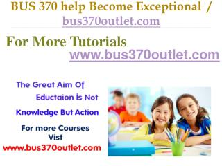 BUS 370 help Become Exceptional  / bus370outlet.com