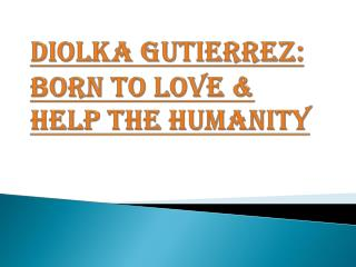 Diolka Gutierrez: Born to Love & Help the Humanity