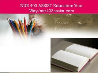NUR 403 ASSIST Education Your Way/nur403assist.com
