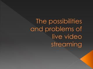 The possibilities and problems of live video streaming