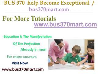 BUS 370  help Become Exceptional  / bus370mart.com