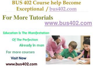 BUS 402 Course help Become Exceptional  / bus402.com