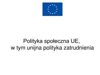 Polityka spoleczna UE,  w tym unijna polityka zatrudnienia