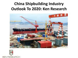 China Shipbuilding Industry Outlook To 2020: Ken Research