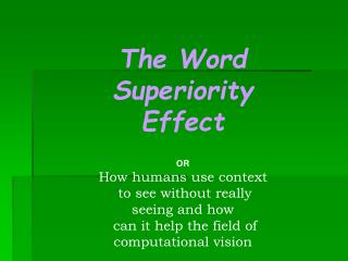 The Word Superiority Effect   OR How humans use context  to see without really seeing and how  can it help the field of