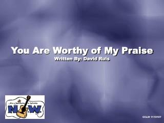 You Are Worthy of My Praise Written By: David Ruis