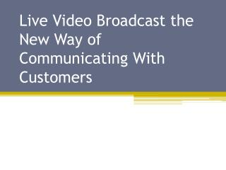 Live Video Broadcast The New Way of Communicating With Customers