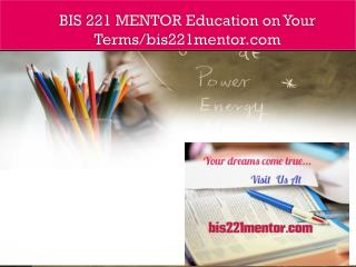BIS 221 MENTOR Education on Your Terms/bis221mentor.com
