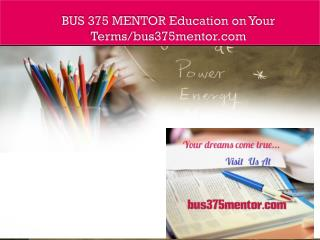 BUS 375 MENTOR Education on Your Terms/bus375mentor.com