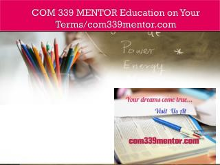 COM 339 MENTOR Education on Your Terms/com339mentor.com