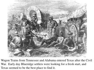 Wagon Trains from Tennessee and Alabama entered Texas after the Civil War.  Early day Blueridge settlers were looking fo