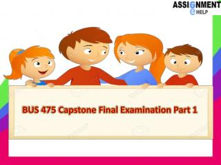 BUS 475 Capstone Final Examination Part 1 @Assignment E Help