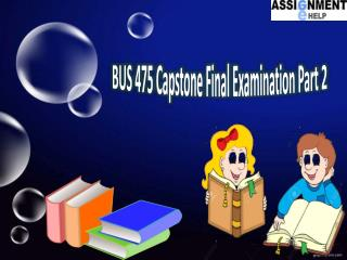 BUS 475 final exam part 2 answers | BUS 475 Capstone Final Examination Part 2 - Assignment E Help