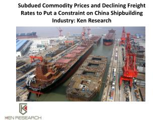 Subdued Commodity Prices and Declining Freight Rates to Put a Constraint on China Shipbuilding Industry: Ken Research