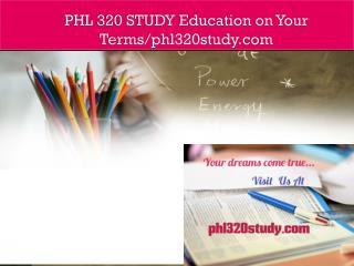 PHL 320 STUDY Education on Your Terms/phl320study.com