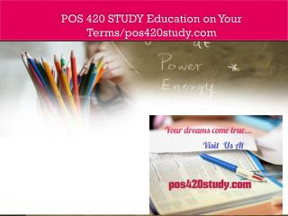 POS 420 STUDY Education on Your Terms/pos420study.com