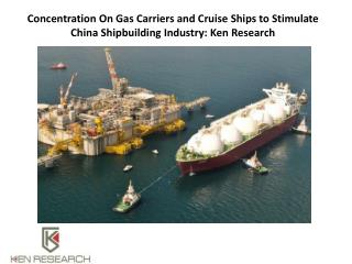 Concentration On Gas Carriers and Cruise Ships to Stimulate China Shipbuilding Industry: Ken Research