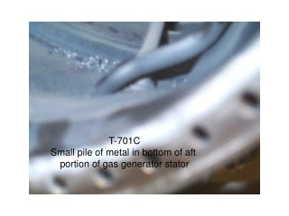 T-701C Small pile of metal in bottom of aft  portion of gas generator stator