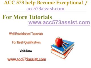 ACC 573 help Become Exceptional  / acc573assist.com