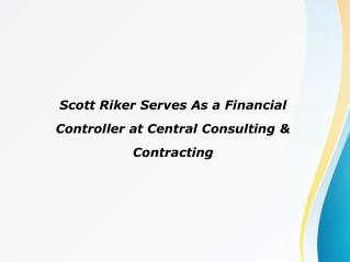 Scott Riker Serves As a Financial Controller at Central Consulting & Contracting