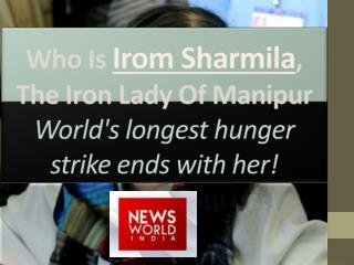 Who Is Irom Sharmila, The Iron Lady Of Manipur- World's longest hunger strike ends with her!