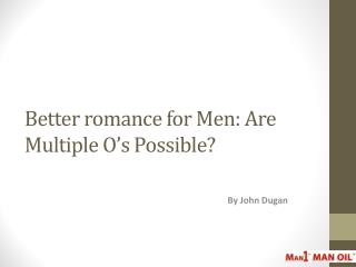 Better romance for Men: Are Multiple O's Possible?